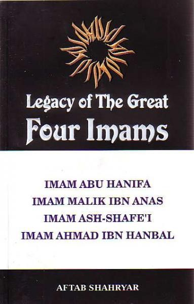 Legacy of the Great Four Imams: Imams Abu Hanifa, Malik ibn Anas, Ash-Shafe'I, and Ahmad ibn Hanbal