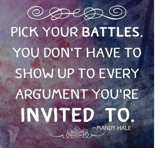 Pick Your Battles. You Donu0027t Have To Show Up To Every Argument Youu0027re  Invited To.  Mandy Hale Wow Do I Ever Need To Remember This!