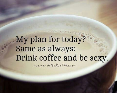 Plan: Drink coffee and be sexy ...