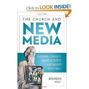 The Church and the New Media: Blogging Converts, Online Activists, and Bishops Who Tweet - by Brandon Vogt