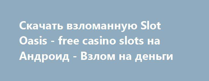 Скачать взломанную Slot Oasis - free casino slots на Андроид - Взлом на деньги http://hack-droider.ru/862-skachat-vzlomannuyu-slot-oasis-free-casino-slots-na-android-vzlom-na-dengi.html