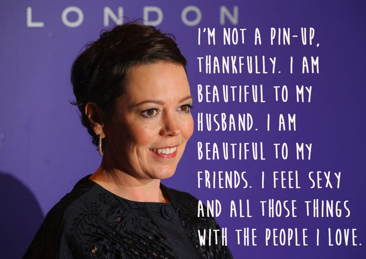 """I'm not a pin-up, thankfully.  I am beautiful to my husband.  I am beautiful to my friends.  I feel sexy and all those things with the people I love.""  Olivia Colman."