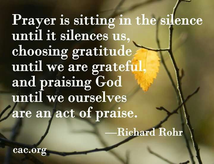 Prayer is sitting in silence until it silences  us, choosing gratitude until we are grateful, and praising God until we ourselves are an act of praise.  - Richard Rohr