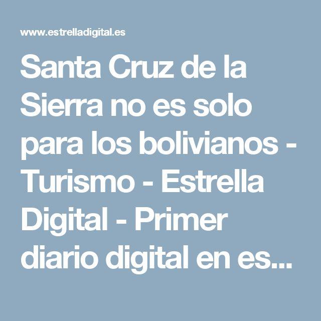 Santa Cruz de la Sierra no es solo para los bolivianos - Turismo - Estrella Digital - Primer diario digital en español