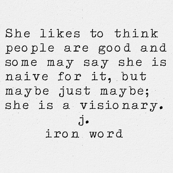 She likes to think people are good and some may say she is naive for it, but maybe just maybe; she is a visionary. j. iron word