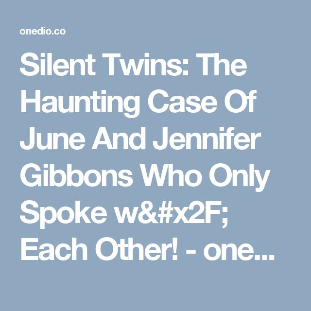 Silent Twins: The Haunting Case Of June And Jennifer Gibbons Who Only Spoke w/ Each Other! - onedio.co