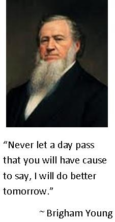"""""""Never let a day pass that you will have cause to say, I will do better tomorrow."""" President Brigham Young"""