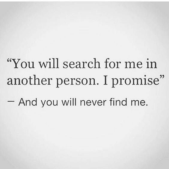 You will search for me in another person. I promise. and you will never find me ;)