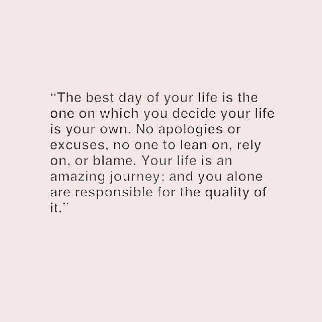 the best day of your life is the one on which you decide your life is your own. no apologies or excuses, no one to lean on, rely on, or blame.