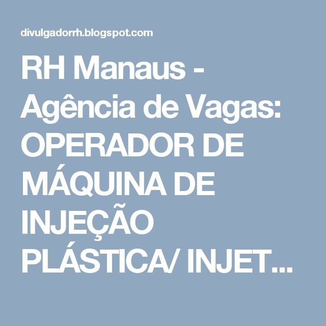 RH Manaus - Agência de Vagas: OPERADOR DE MÁQUINA DE INJEÇÃO PLÁSTICA/ INJETORAS...