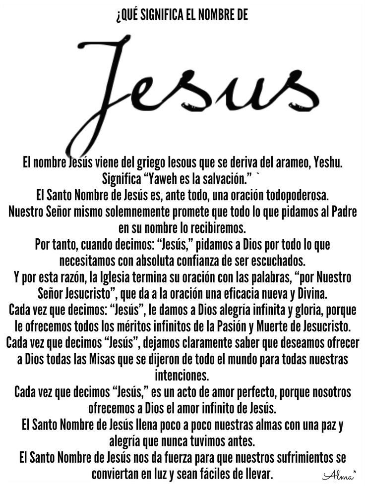 """¿QUÉ SIGNIFICA EL NOMBRE DE JESÚS? El nombre Jesús viene del griego Iesous que se deriva del arameo, Yeshu. Significa """"Yaweh es la salvación."""" ` El Santo Nombre de Jesús es, ante todo, una oración todopoderosa. Nuestro Señor mismo solemnemente promete que todo lo que pidamos al Padre en su nombre lo recibiremos.  Por tanto, cuando decimos: """"Jesús,"""" pidamos a Dios por todo lo que necesitamos con absoluta confianza de ser escuchados. Y por esta razón, la Iglesia termina su oración con las…"""