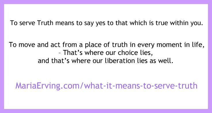 To serve Truth is to say Yes to that which is true within you. To follow your heart - No matter what, come what may.  http://mariaerving.com/what-it-means-to-serve-truth/  #trustyourgut #trustyourself #intuition #truth #spiritualgrowth #personalgrowth #followyourheart #unknown #integrity #courage #transformation #trust #faith #wisdom #truelife #thywill #FLOW #mariaerving #quote #quotes
