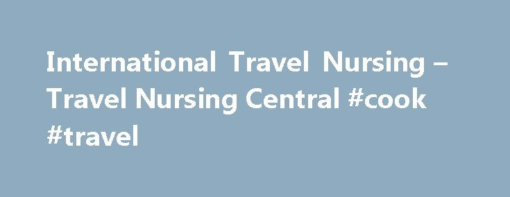 International Travel Nursing – Travel Nursing Central #cook #travel http://remmont.com/international-travel-nursing-travel-nursing-central-cook-travel/  #travel nursing # International Travel Nursing International travel is the future of nursing, says Gary Fanger, founder and owner of an international travel nurse comapny. The nursing shortage is not expected to improve anytime soon. While bringing nurses to the United States from other countries is not the answer to the shortage, it can…