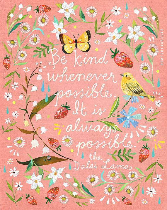 Be Kind whenever possible. It is always possible - the Dalai Lama