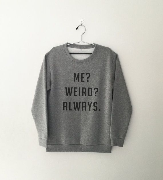 Me weird always sweatshirt jumper cool fashion sweatshirts girls unisex sweater teens girl mens music hip hop gifts dope swag cute sassy top