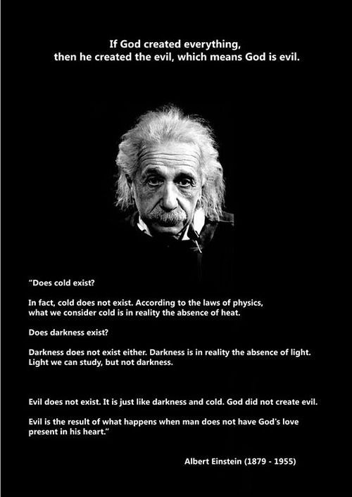 God didn't create evil. Evil is the absence of God.    Einstein didn't say this- but it's still good.
