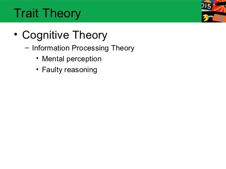 Trait Theory• Cognitive Theory  – Information Processing Theory      • Mental perception      • Faulty reasoning