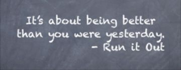"""It's about being better than you were yesterday."" Runitout.com"