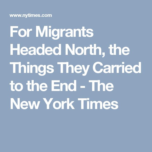 For Migrants Headed North, the Things They Carried to the End - The New York Times