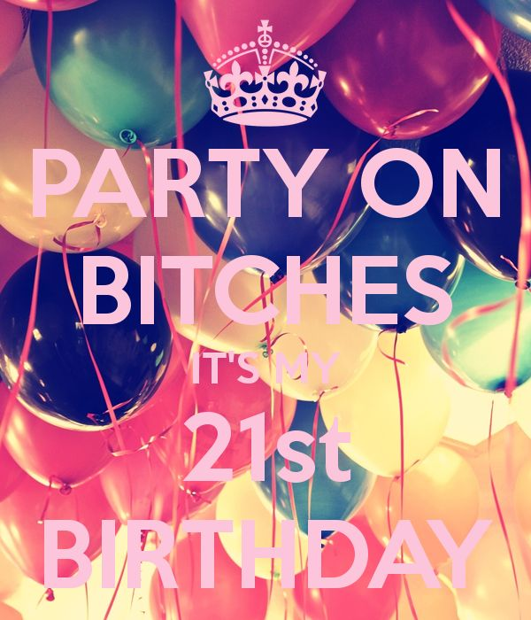 PARTY ON BITCHES IT'S MY 21st BIRTHDAY - KEEP CALM AND CARRY ON Image Generator - brought to you by the Ministry of Information