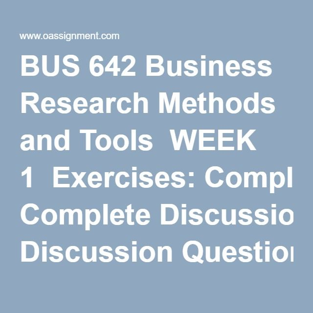 BUS 642 Business Research Methods and Tools  WEEK 1  Exercises: Complete Discussion Questions 1, 2, and 5 on page 22. Complete Making Research Decisions Question 6, page 76  Discussion 1, Scientific Thinking  Discussion 2, Making Research Decisions  WEEK 2  Exercises: Complete Making Research Decisions 1, page 50,  In text answer Terms in Review, 1-5, page 155,  Complete Making Research Decisions, 7, page 388  Discussion 1, Ethics in Business Research  Discussion 2, Design of Research  WEEK…