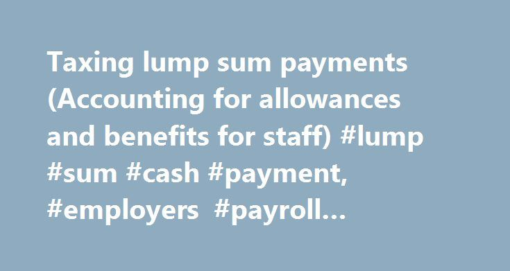 Taxing lump sum payments (Accounting for allowances and benefits for staff) #lump #sum #cash #payment, #employers #payroll #deductions # http://mississippi.remmont.com/taxing-lump-sum-payments-accounting-for-allowances-and-benefits-for-staff-lump-sum-cash-payment-employers-payroll-deductions/  # Taxing lump sum payments Lump sum payments (also called extra pays) include: annual or special bonuses cashed-in annual leave retiring or redundancy payments payments for accepting restrictive…