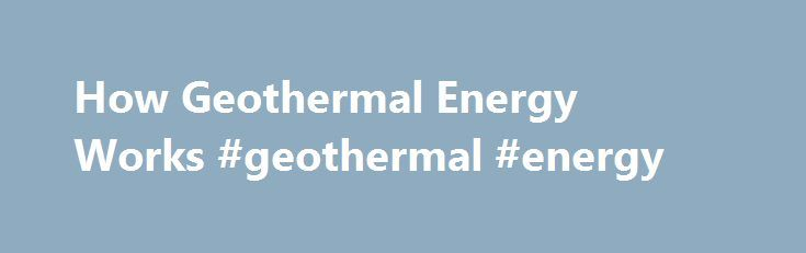 How Geothermal Energy Works #geothermal #energy http://energy.remmont.com/how-geothermal-energy-works-geothermal-energy-41/  #geothermal energy # How Geothermal Energy Works We depend on our cars to take us to work and get our children to school. We rely on our home heating systems […]