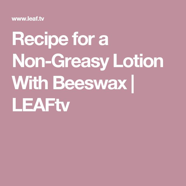 Recipe for a Non-Greasy Lotion With Beeswax | LEAFtv