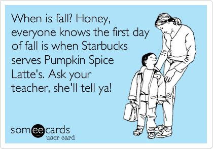 Funny Family Ecard: When is fall? Honey, everyone knows the first day of fall is when Starbucks serves Pumpkin Spice Latte's. Ask your teacher, she'll tell ya!