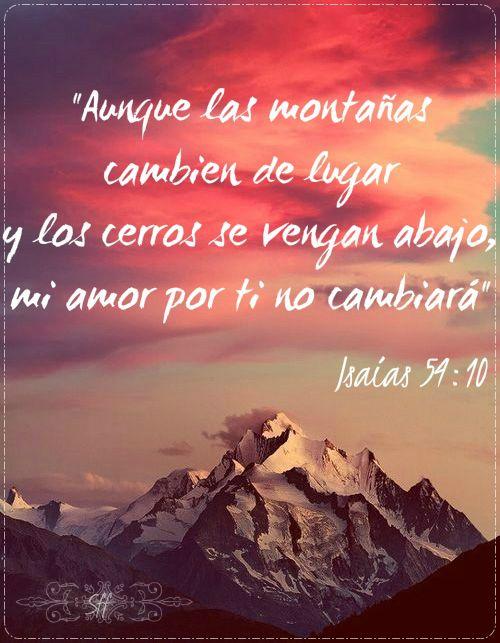 """""""Aunque las montañas cambien de lugar y los cerros se vengan abajo,  mi amor por ti no cambiará ni romperé mi alianza de paz contigo. Lo dice el Señor que se compadece de ti."""" Isaias 54:10"""