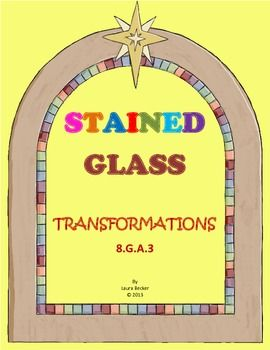 Stained Glass Transformations - Common Core 8.G.A.3  A fun activity that practices translations, reflections, rotations, & dilations.