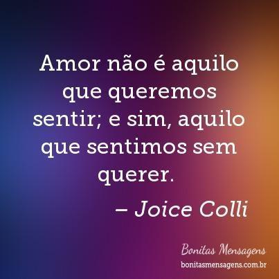 Amor não é aquilo que queremos sentir; e sim, aquilo que sentimos sem querer.