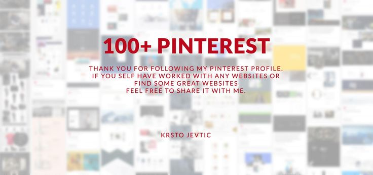 100+ followers  Thank you for following my pinterest profile.  If you self have worked with any websites or  find some great websites  feel free to share it with me.