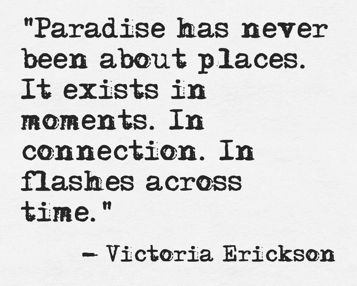 """Paradise has never been about places. It exists in moments. In connection. In flashes across time"""" -Victoria Erickson"""
