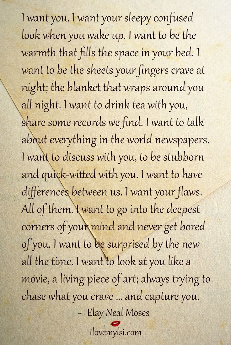 I want you. I want your sleepy confused look when you wake up. I want to be the warmth that fills the space in your bed. I want to be... ~Elay Neal Moses