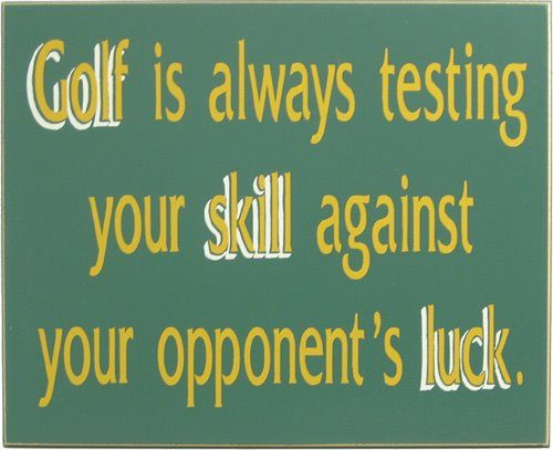 Golf is always testing your skill against your opponent's luck.