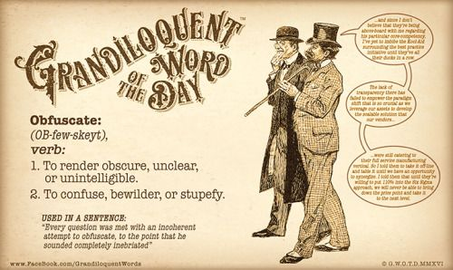"""Obfuscate (OB-few-skeyt) Verb: -To render obscure, unclear, or unintelligible. -To confuse, bewilder, or stupefy. -To make obscure or unclear. -To darken. From Late Latin """"obfuscātus"""" (past participle of obfuscāre to darken), equivalent to Latin """"ob-"""" + """"fuscus"""" dark + """"-ātus"""". Used in a sentence: """"Every question was met with an incoherent attempt to obfuscate, to the point that he sounded completely inebriated."""""""