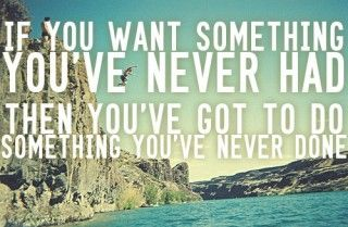If you want something you've never had then you've got to do something you've never done. TRUTH.