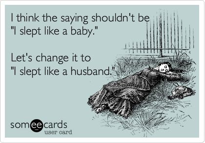 Funny Baby Ecard: I think the saying shouldn't be 'I slept like a baby.' Let's change it to 'I slept like a husband.'