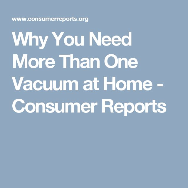 Why You Need More Than One Vacuum at Home - Consumer Reports