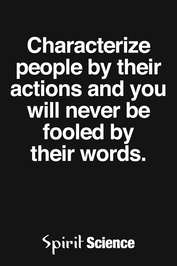 Characterise people by their actions and you will never be fooled by their words.