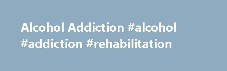 Alcohol Addiction #alcohol #addiction #rehabilitation http://oregon.nef2.com/alcohol-addiction-alcohol-addiction-rehabilitation/  # Alcohol Addiction What is alcohol addiction? Key points There is no singular cause of alcoholism, and it can affect anyone. To treat alcoholism, success depends on the individual's personal drive to get better. It's easier to treat alcoholism early on, but long-term addictions can be successfully treated. Alcohol addiction, also known as alcoholism, is a disease…