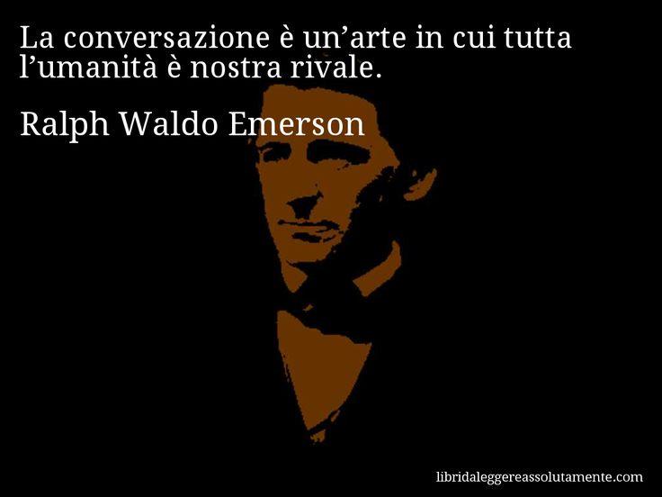 Aforisma di Ralph Waldo Emerson : La conversazione è un'arte in cui tutta l'umanità è nostra rivale.