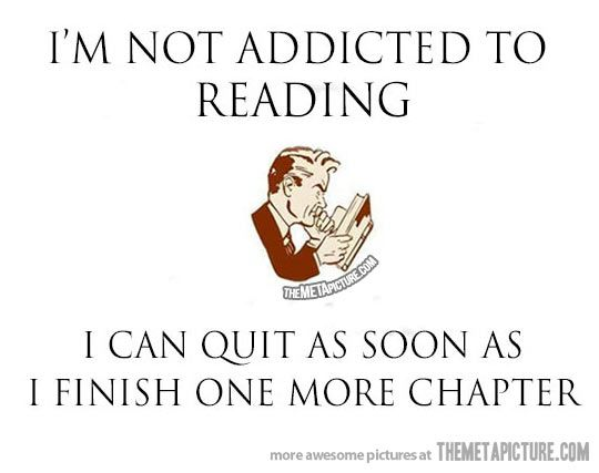 "IT'S SO TRUE.    If only I could ever ""finish one more chapter"" it's gotten to the point where I don't see chapters anymore..."