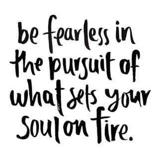 Be fearless in the pursuit of what sets your soul on