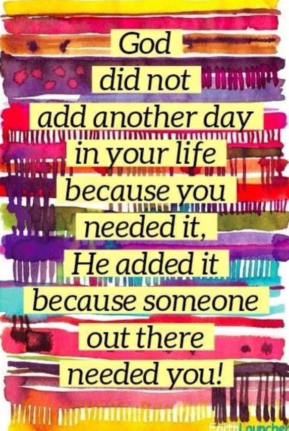 God did not add another day in your life because you needed it, He added it because someone out there needed you!