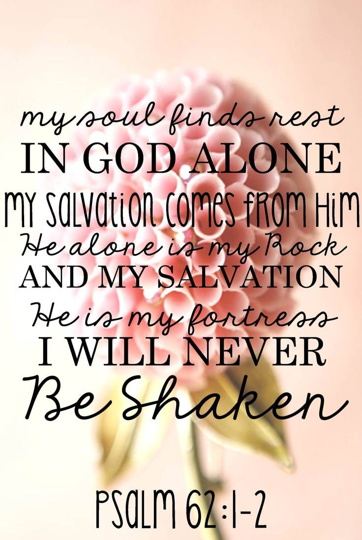 Psalm 62:1-2. The version I learned is: Find rest oh my soul in God alone. He alone is my rock and salvation. He is my fortress I will not be shaken.