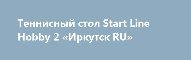 Теннисный стол Start Line Hobby 2 «Иркутск RU» http://www.pogruzimvse.ru/doska54/?adv_id=38276 Реализуем по выгодной цене теннисный стол Start Line Hobby 2. Теннисный стол Start Line Hobby является одним из самых компактных полноценных теннисных столов. Изделие удобно тем, что его можно быстро вытащить для игры и так же быстро убрать. Так как ширина в сложенном виде не превышает 9 сантиметров, его можно много куда: приставить к стенке, спрятать под кровать и т.д.   Лучше всего использовать…