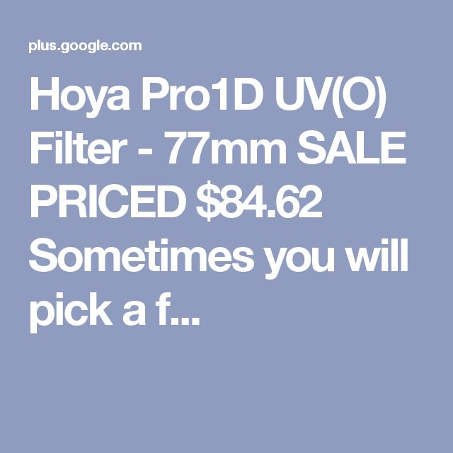 Hoya Pro1D UV(O) Filter - 77mm SALE PRICED $84.62 Sometimes you will pick a f...