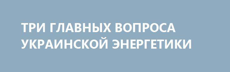 ТРИ ГЛАВНЫХ ВОПРОСА УКРАИНСКОЙ ЭНЕРГЕТИКИ http://rusdozor.ru/2017/04/27/tri-glavnyx-voprosa-ukrainskoj-energetiki/  Политика Украины в сфере энергетики многим наблюдателям сейчас кажется неким набором безумия, которое ведет страну к катаклизмам или даже вовсе к доэлектрическому веку. Однако, несмотря на зачастую ироническое отношение к руководству соседней страны, в этих действиях есть вполне последовательная логика, ...